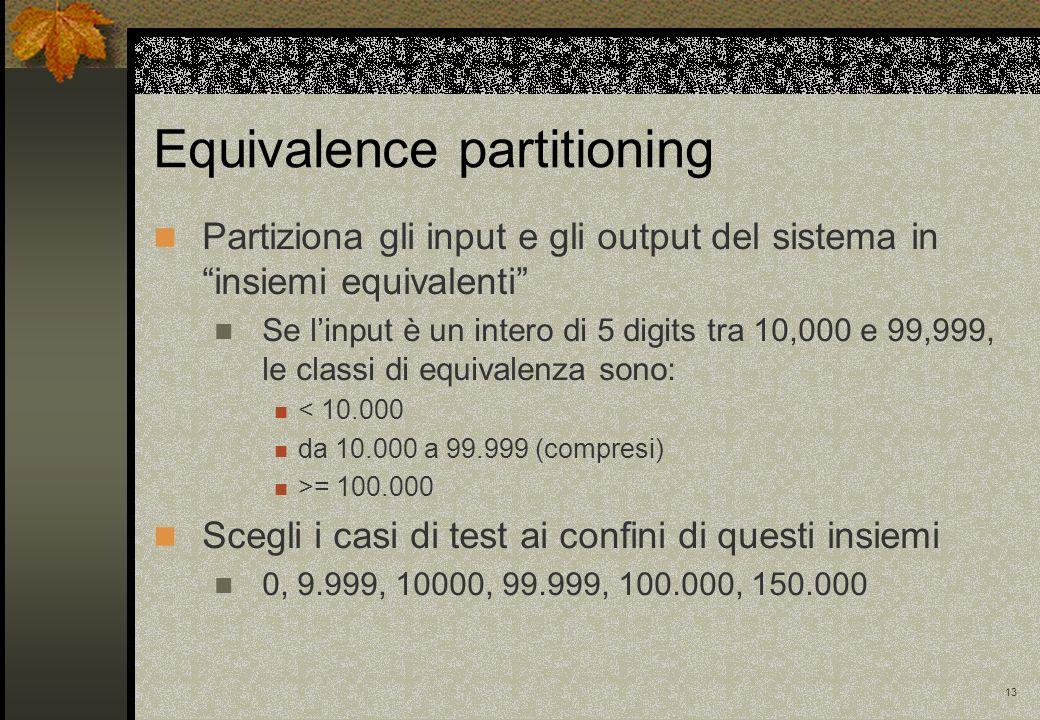 13 Partiziona gli input e gli output del sistema in insiemi equivalenti Se linput è un intero di 5 digits tra 10,000 e 99,999, le classi di equivalenz