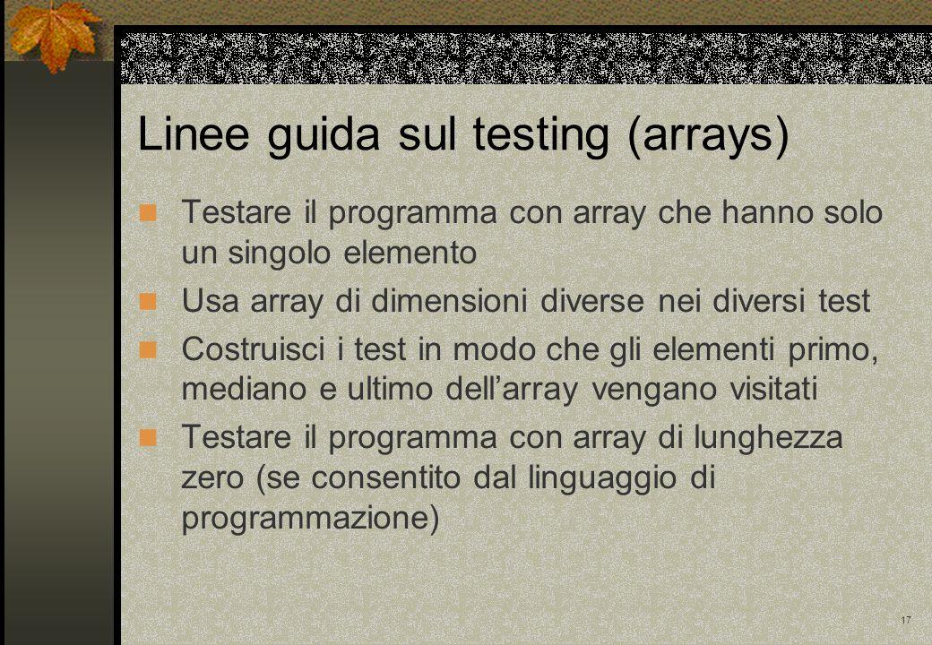 17 Linee guida sul testing (arrays) Testare il programma con array che hanno solo un singolo elemento Usa array di dimensioni diverse nei diversi test