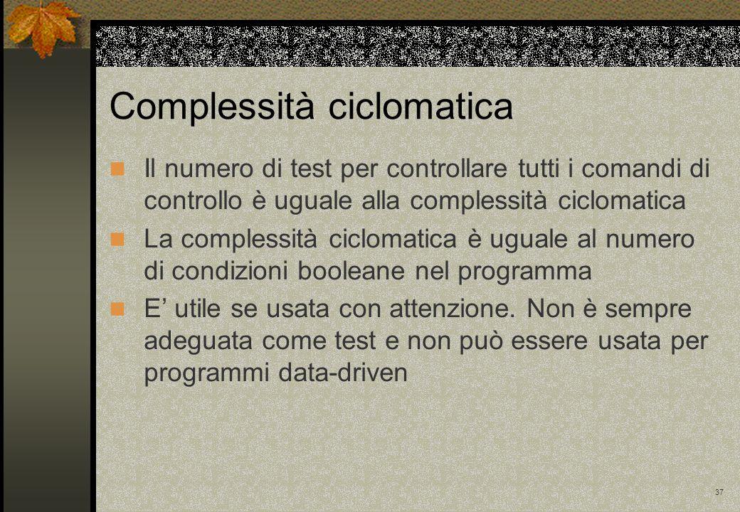 37 Il numero di test per controllare tutti i comandi di controllo è uguale alla complessità ciclomatica La complessità ciclomatica è uguale al numero