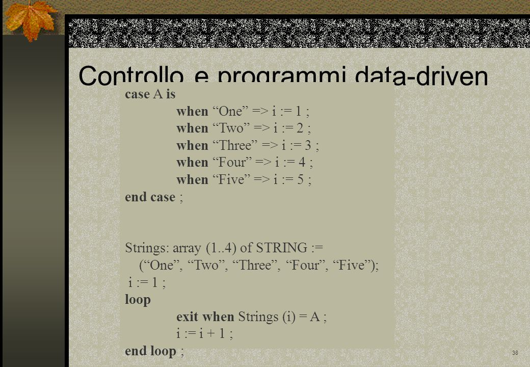 38 Controllo e programmi data-driven case A is when One => i := 1 ; when Two => i := 2 ; when Three => i := 3 ; when Four => i := 4 ; when Five => i := 5 ; end case ; Strings: array (1..4) of STRING := (One, Two, Three, Four, Five); i := 1 ; loop exit when Strings (i) = A ; i := i + 1 ; end loop ;