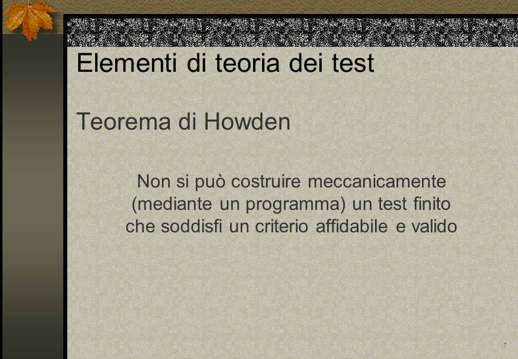 7 Elementi di teoria dei test Teorema di Howden Non si può costruire meccanicamente (mediante un programma) un test finito che soddisfi un criterio af