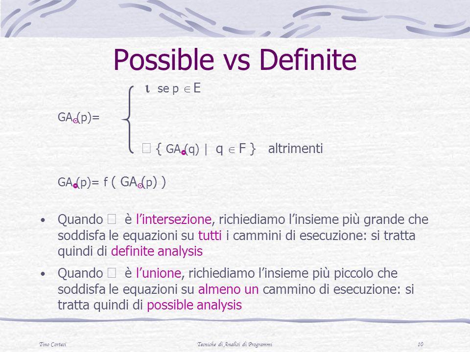 Tino CortesiTecniche di Analisi di Programmi 10 Possible vs Definite se p E GA (p)= { GA (q) | q F } altrimenti GA (p)= f ( GA ( p ) ) Quando è lintersezione, richiediamo linsieme più grande che soddisfa le equazioni su tutti i cammini di esecuzione: si tratta quindi di definite analysis Quando è lunione, richiediamo linsieme più piccolo che soddisfa le equazioni su almeno un cammino di esecuzione: si tratta quindi di possible analysis