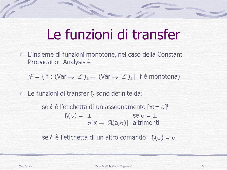 Tino CortesiTecniche di Analisi di Programmi 38 Le funzioni di transfer Linsieme di funzioni monotone, nel caso della Constant Propagation Analysis è F = { f : (Var Z T ) (Var Z T ) | f è monotona} Le funzioni di transfer f l sono definite da: se l è letichetta di un assegnamento [x:= a] l f l ( ) = se = [x A (a, )] altrimenti se l è letichetta di un altro comando: f l ( ) =