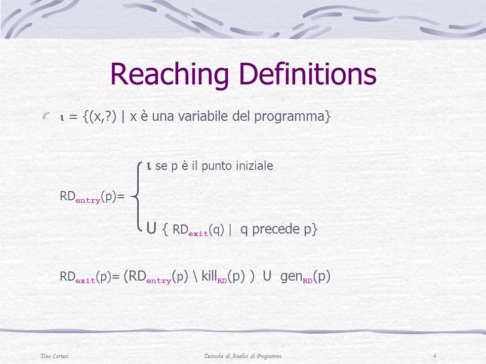 Tino CortesiTecniche di Analisi di Programmi 4 Reaching Definitions = {(x, ) | x è una variabile del programma} se p è il punto iniziale RD entry (p)= U { RD exit (q) | q precede p} RD exit (p)= (RD entry ( p ) \ kill RD (p) ) U gen RD (p)