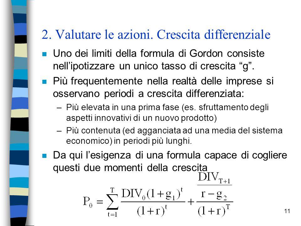 11 2. Valutare le azioni. Crescita differenziale n Uno dei limiti della formula di Gordon consiste nellipotizzare un unico tasso di crescita g. n Più
