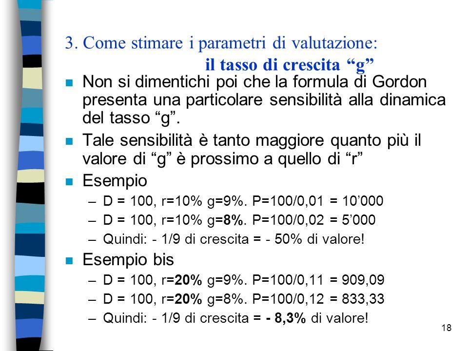 18 3. Come stimare i parametri di valutazione: il tasso di crescita g n Non si dimentichi poi che la formula di Gordon presenta una particolare sensib