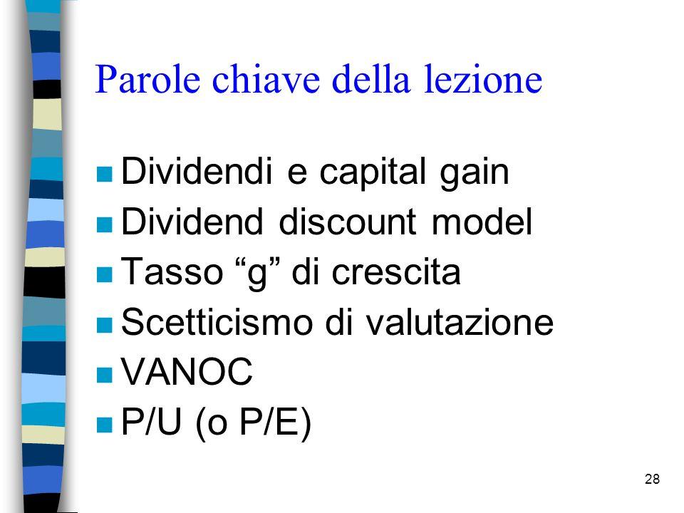 28 Parole chiave della lezione n Dividendi e capital gain n Dividend discount model n Tasso g di crescita n Scetticismo di valutazione n VANOC n P/U (