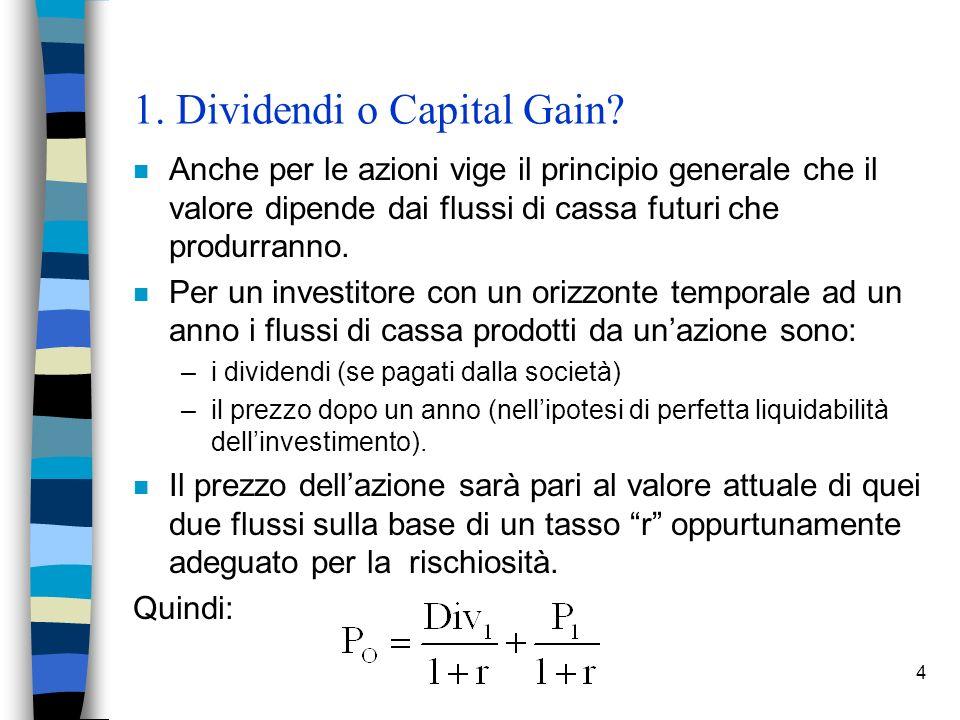 4 1. Dividendi o Capital Gain? n Anche per le azioni vige il principio generale che il valore dipende dai flussi di cassa futuri che produrranno. n Pe
