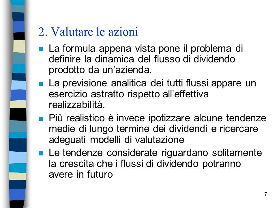 7 2. Valutare le azioni n La formula appena vista pone il problema di definire la dinamica del flusso di dividendo prodotto da unazienda. n La previsi