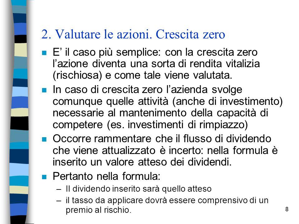 8 2. Valutare le azioni. Crescita zero n E il caso più semplice: con la crescita zero lazione diventa una sorta di rendita vitalizia (rischiosa) e com