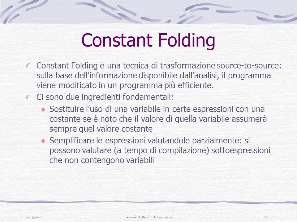 Tino CortesiTecniche di Analisi di Programmi 11 Constant Folding Constant Folding è una tecnica di trasformazione source-to-source: sulla base dellinformazione disponibile dallanalisi, il programma viene modificato in un programma più efficiente.