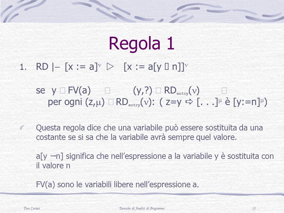 Tino CortesiTecniche di Analisi di Programmi 13 Regola 1 1. RD | [x := a] [x := a[y n]] se y FV(a) (y,?) RD entry ( ) per ogni (z, ) RD entry ( ): ( z