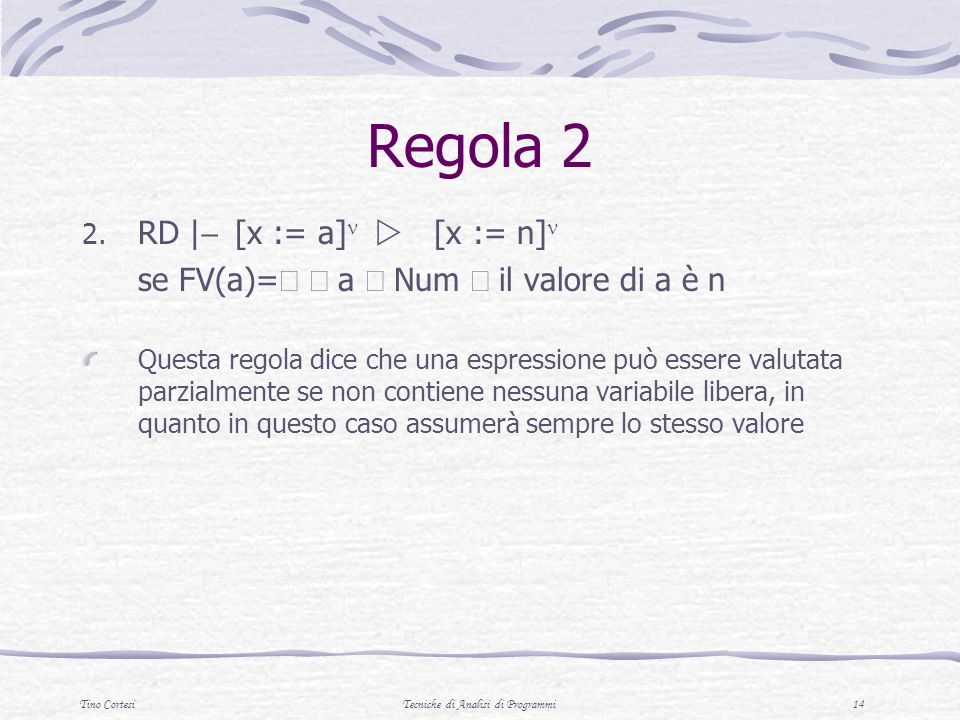 Tino CortesiTecniche di Analisi di Programmi 14 Regola 2 2. RD | [x := a] [x := n] se FV(a)= a Num il valore di a è n Questa regola dice che una espre