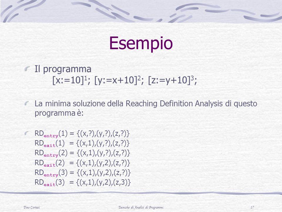 Tino CortesiTecniche di Analisi di Programmi 17 Esempio Il programma [x:=10] 1 ; [y:=x+10] 2 ; [z:=y+10] 3 ; La minima soluzione della Reaching Definition Analysis di questo programma è: RD entry (1) = {(x, ),(y, ),(z, )} RD exit (1) = {(x,1),(y, ),(z, )} RD entry (2) = {(x,1),(y, ),(z, )} RD exit (2) = {(x,1),(y,2),(z, )} RD entry (3) = {(x,1),(y,2),(z, )} RD exit (3) = {(x,1),(y,2),(z,3)}