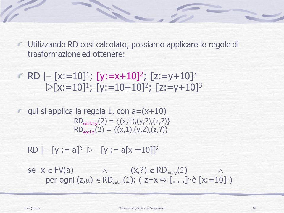 Tino CortesiTecniche di Analisi di Programmi 18 Utilizzando RD così calcolato, possiamo applicare le regole di trasformazione ed ottenere: RD | [x:=10] 1 ; [y:=x+10] 2 ; [z:=y+10] 3 [x:=10] 1 ; [y:=10+10] 2 ; [z:=y+10] 3 qui si applica la regola 1, con a=(x+10) RD entry (2) = {(x,1),(y, ),(z, )} RD exit (2) = {(x,1),(y,2),(z, )} RD | [y := a] [y := a[x 10]] se x FV(a) (x, ) RD entry ( ) per ogni (z, ) RD entry ( ): ( z=x [...] è [x:=10] )