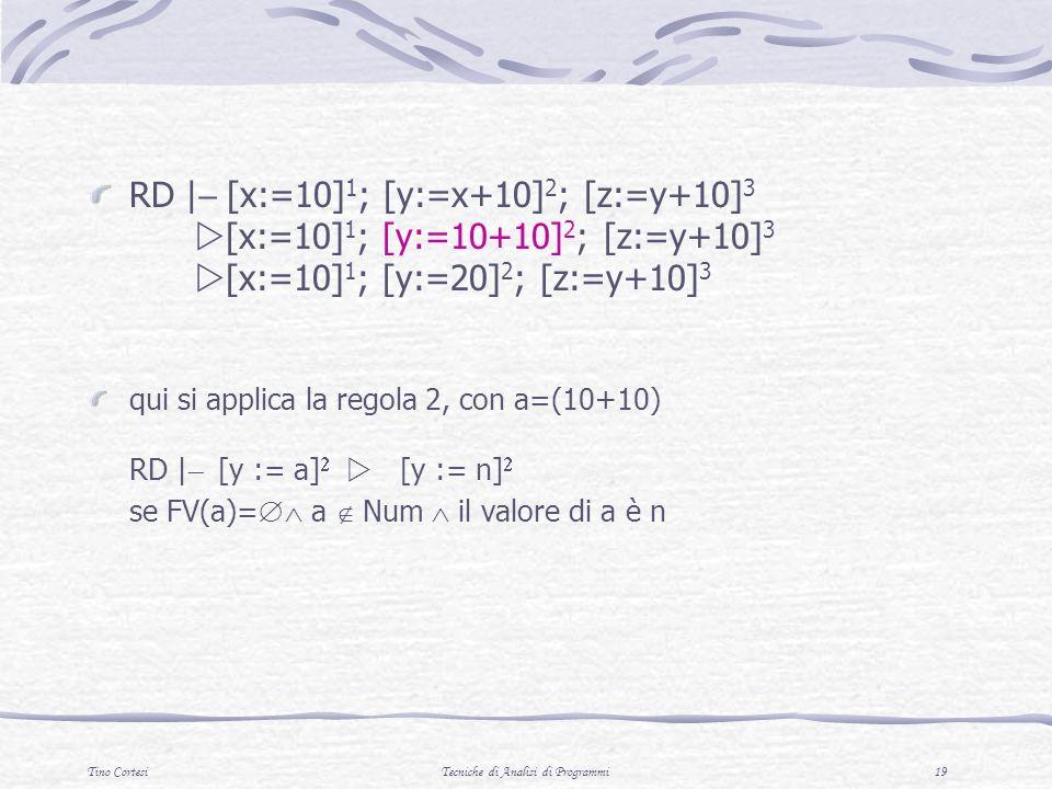 Tino CortesiTecniche di Analisi di Programmi 19 RD | [x:=10] 1 ; [y:=x+10] 2 ; [z:=y+10] 3 [x:=10] 1 ; [y:=10+10] 2 ; [z:=y+10] 3 [x:=10] 1 ; [y:=20] 2 ; [z:=y+10] 3 qui si applica la regola 2, con a=(10+10) RD | [y := a] [y := n] se FV(a)= a Num il valore di a è n