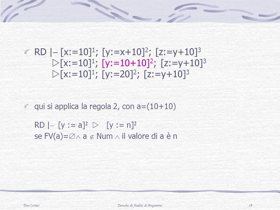 Tino CortesiTecniche di Analisi di Programmi 19 RD | [x:=10] 1 ; [y:=x+10] 2 ; [z:=y+10] 3 [x:=10] 1 ; [y:=10+10] 2 ; [z:=y+10] 3 [x:=10] 1 ; [y:=20]