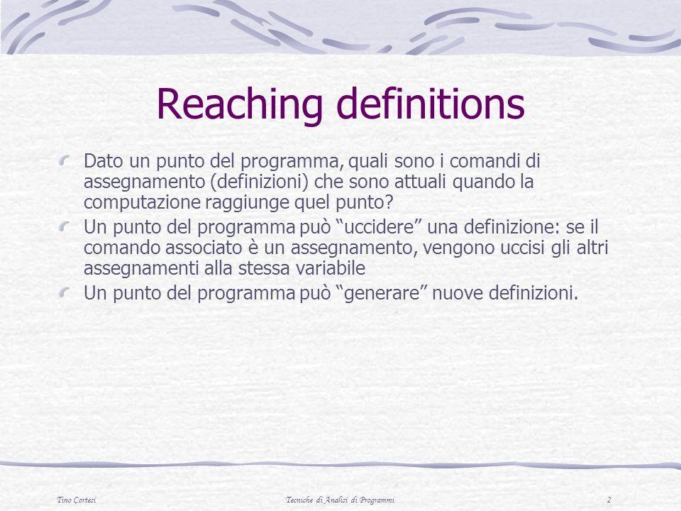 Tino CortesiTecniche di Analisi di Programmi 2 Reaching definitions Dato un punto del programma, quali sono i comandi di assegnamento (definizioni) ch