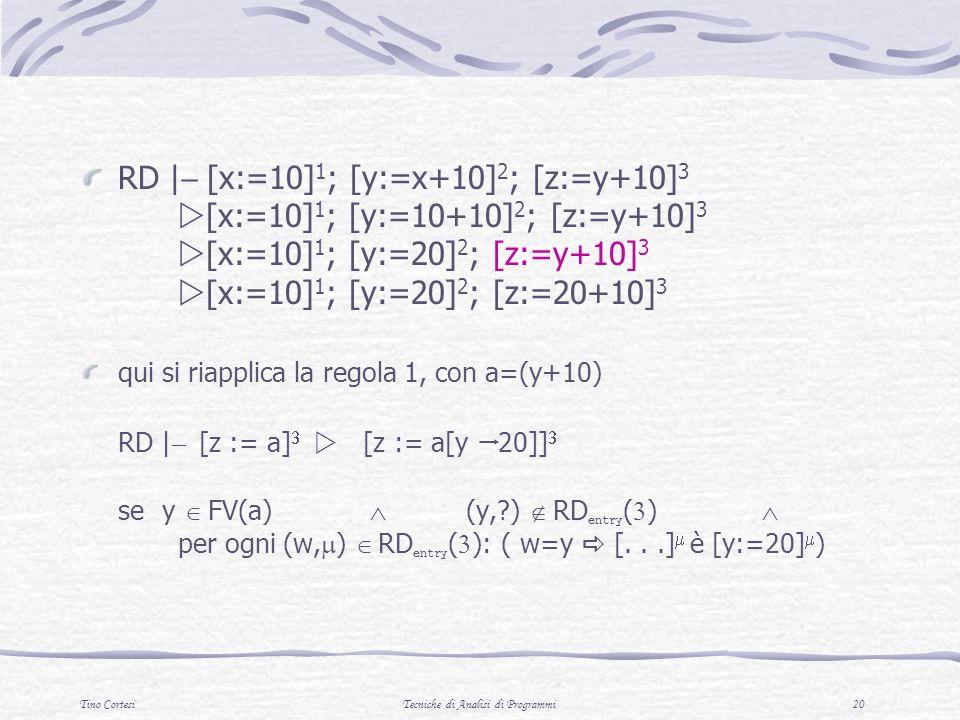 Tino CortesiTecniche di Analisi di Programmi 20 RD | [x:=10] 1 ; [y:=x+10] 2 ; [z:=y+10] 3 [x:=10] 1 ; [y:=10+10] 2 ; [z:=y+10] 3 [x:=10] 1 ; [y:=20] 2 ; [z:=y+10] 3 [x:=10] 1 ; [y:=20] 2 ; [z:=20+10] 3 qui si riapplica la regola 1, con a=(y+10) RD | [z := a] [z := a[y 20]] se y FV(a) (y, ) RD entry ( ) per ogni (w, ) RD entry ( ): ( w=y [...] è [y:=20] )