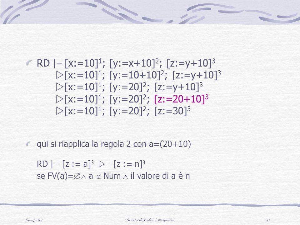 Tino CortesiTecniche di Analisi di Programmi 21 RD | [x:=10] 1 ; [y:=x+10] 2 ; [z:=y+10] 3 [x:=10] 1 ; [y:=10+10] 2 ; [z:=y+10] 3 [x:=10] 1 ; [y:=20] 2 ; [z:=y+10] 3 [x:=10] 1 ; [y:=20] 2 ; [z:=20+10] 3 [x:=10] 1 ; [y:=20] 2 ; [z:=30] 3 qui si riapplica la regola 2 con a=(20+10) RD | [z := a] [z := n] se FV(a)= a Num il valore di a è n