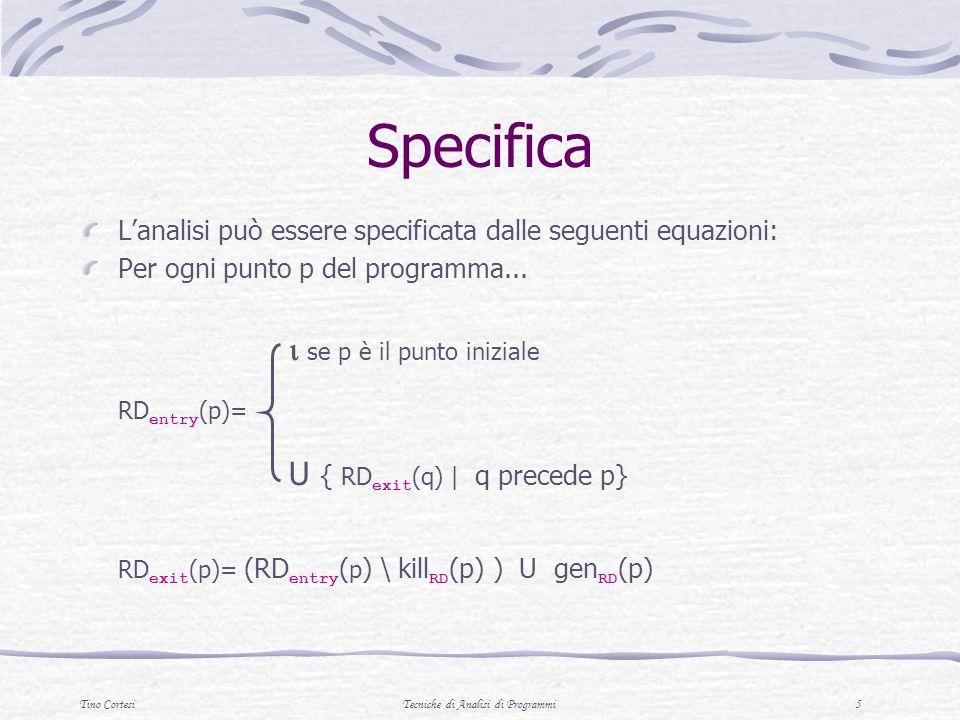 Tino CortesiTecniche di Analisi di Programmi 6 RD entry (1)= {(n,?),(m,?)} RD exit (1) = {(n,?),(m,?)} RD entry (2)= {(n,?),(m,?)} RD exit (2)= {(n,?),(m,2)} RD entry (3)= RD exit (2) U RD exit (5) ={(n,?),(n,5),(m,2),(m,4)} RD exit (3)= {(n,?),(n,5),(m,2),(m,4)} RD entry (4)= {(n,?),(n,5),(m,2),(m,4)} RD exit (4)= {(n,?),(n,5),(m,4)} RD entry (5)= {(n,?),(n,5),(m,4)} RD exit (5)= {(n,5),(m,4)} RD entry (6)= {(n,?),(n,5),(m,2),(m,4)} RD exit (6)= {(n,?),(n,5),(m,2),(m,4)} input n; m:= 1; n>1; m:= m*n; n:= n-1; output m; 1 2 3 4 5 6