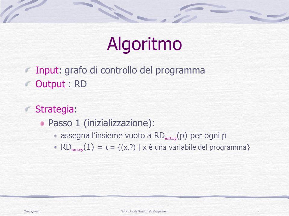 Tino CortesiTecniche di Analisi di Programmi 7 Algoritmo Input: grafo di controllo del programma Output : RD Strategia: Passo 1 (inizializzazione): assegna linsieme vuoto a RD entry (p) per ogni p RD entry (1) = = {(x, ) | x è una variabile del programma}