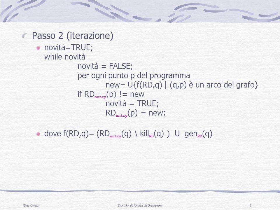 Tino CortesiTecniche di Analisi di Programmi 8 Passo 2 (iterazione) novità=TRUE; while novità novità = FALSE; per ogni punto p del programma new= U{f(RD,q) | (q,p) è un arco del grafo} if RD entry (p) != new novità = TRUE; RD entry (p) = new; dove f(RD,q)= (RD entry (q) \ kill RD (q) ) U gen RD (q)