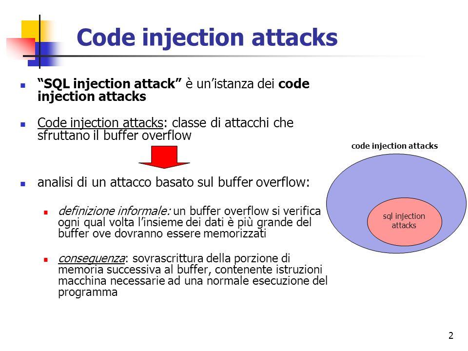 2 Code injection attacks SQL injection attack è unistanza dei code injection attacks Code injection attacks: classe di attacchi che sfruttano il buffe