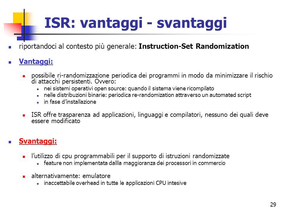 29 ISR: vantaggi - svantaggi riportandoci al contesto più generale: Instruction-Set Randomization Vantaggi: possibile ri-randomizzazione periodica dei