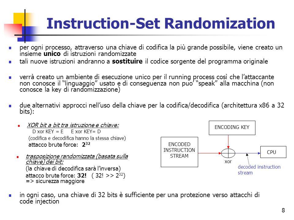 9 Esecuzione di un randomized program ISR è focalizzato primariamente su attacchi contro remote services (http, dns,…): attacchi che non richiedono un local account sul sistema target Esecuzione di un generico programma: il codice di ciascun processo (P) è caricato dal rispettivo file eseguibile memorizzato su disco (efP) DkeyP disco efP DkeyP ram SO PCB: registers: CPU tale executable file contiene allinterno dellheader, lappropriata chiave di decodifica (DkeyP) del processo caricato in memoria nel frattempo, il sistema operativo estrae la chiave di decodifica dallheader delleseguibile e la memorizza nel rispettivo Process Control Block del processo quando la cpu eseguirà il processo P, la chiave di decodifica (DkeyP) sarà presa dal PCB e copiata in un speciale registro del processore ciò avviene attraverso unistruzione privilegiata GAVL che permette un accesso in sola scrittura nel speciale registro di CPU.