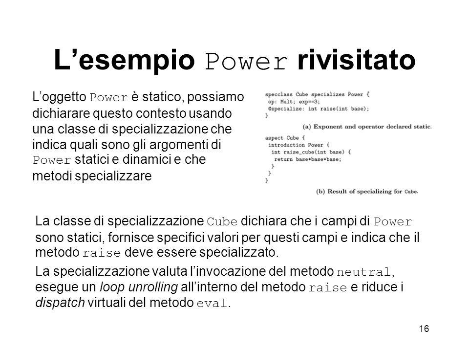 16 Lesempio Power rivisitato La classe di specializzazione Cube dichiara che i campi di Power sono statici, fornisce specifici valori per questi campi e indica che il metodo raise deve essere specializzato.