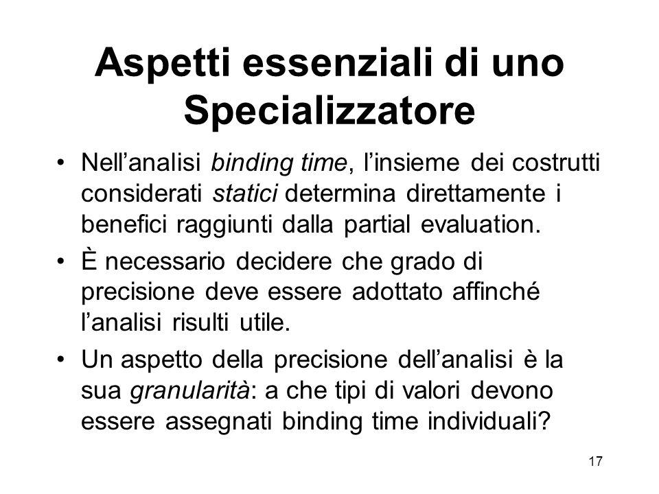 17 Aspetti essenziali di uno Specializzatore Nellanalisi binding time, linsieme dei costrutti considerati statici determina direttamente i benefici raggiunti dalla partial evaluation.