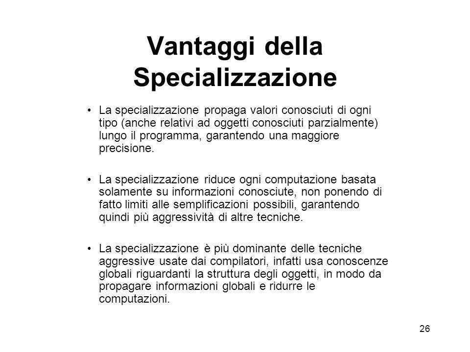 26 Vantaggi della Specializzazione La specializzazione propaga valori conosciuti di ogni tipo (anche relativi ad oggetti conosciuti parzialmente) lungo il programma, garantendo una maggiore precisione.