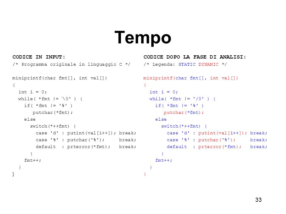 33 Tempo CODICE IN INPUT: /* Programma originale in linguaggio C */ miniprintf(char fmt[], int val[]) { int i = 0; while( *fmt != \0 ) { if( *fmt != % ) putchar(*fmt); else switch(*++fmt) { case d : putint(val[i++]); break; case % : putchar( % ); break; default : prterror(*fmt); break; } fmt++; } CODICE DOPO LA FASE DI ANALISI: /* Legenda: STATIC DYNAMIC */ miniprintf(char fmt[], int val[]) { int i = 0; while( *fmt != /0 ) { if( *fmt != % ) putchar(*fmt); else switch(*++fmt) { case d : putint(val[i++]); break; case % : putchar( % ); break; default : prterror(*fmt); break; } fmt++; }