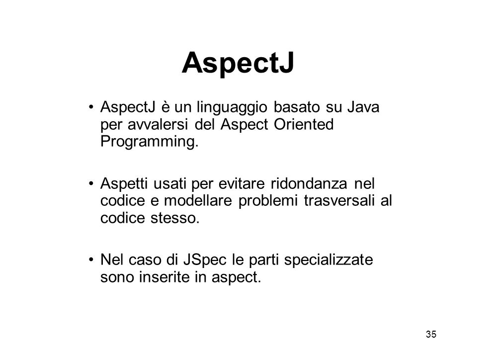 35 AspectJ AspectJ è un linguaggio basato su Java per avvalersi del Aspect Oriented Programming.