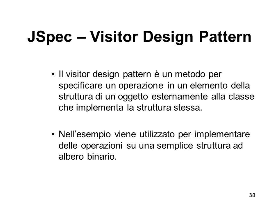 38 JSpec – Visitor Design Pattern Il visitor design pattern è un metodo per specificare un operazione in un elemento della struttura di un oggetto esternamente alla classe che implementa la struttura stessa.