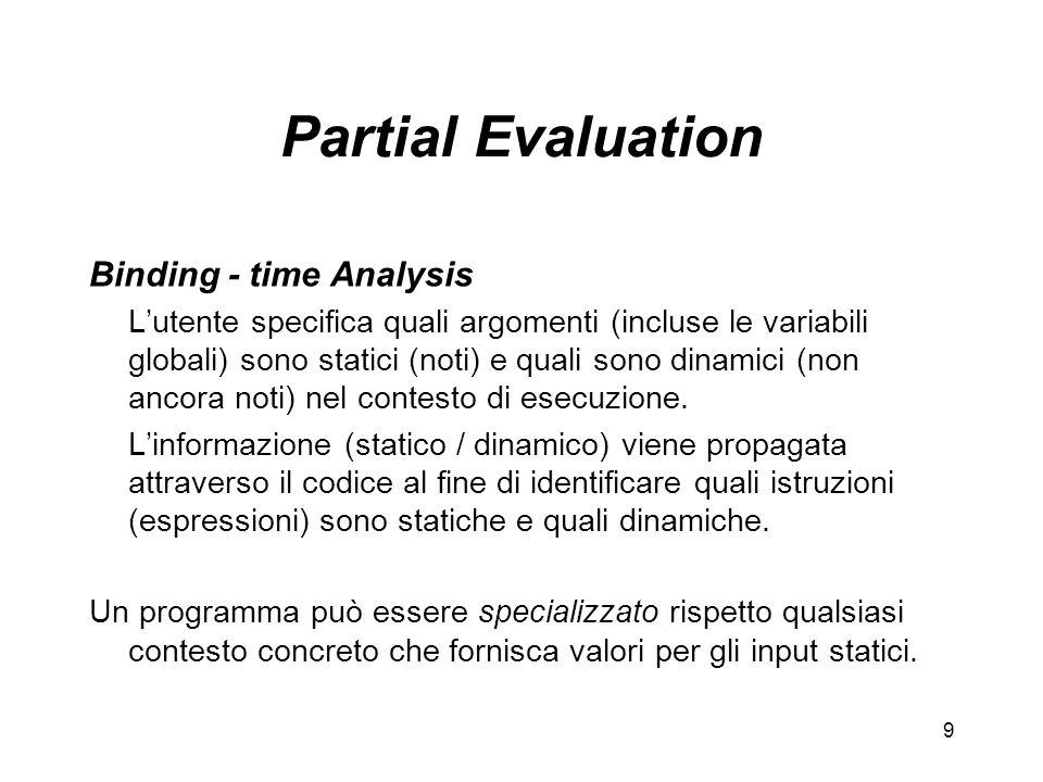 9 Partial Evaluation Binding - time Analysis Lutente specifica quali argomenti (incluse le variabili globali) sono statici (noti) e quali sono dinamici (non ancora noti) nel contesto di esecuzione.