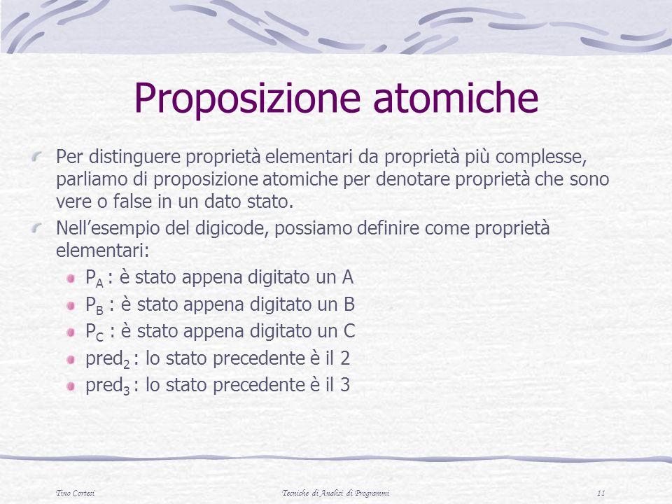 Tino CortesiTecniche di Analisi di Programmi 11 Proposizione atomiche Per distinguere proprietà elementari da proprietà più complesse, parliamo di proposizione atomiche per denotare proprietà che sono vere o false in un dato stato.