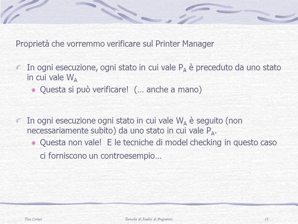 Tino CortesiTecniche di Analisi di Programmi 18 Proprietà che vorremmo verificare sul Printer Manager In ogni esecuzione, ogni stato in cui vale P A è preceduto da uno stato in cui vale W A Questa si può verificare.