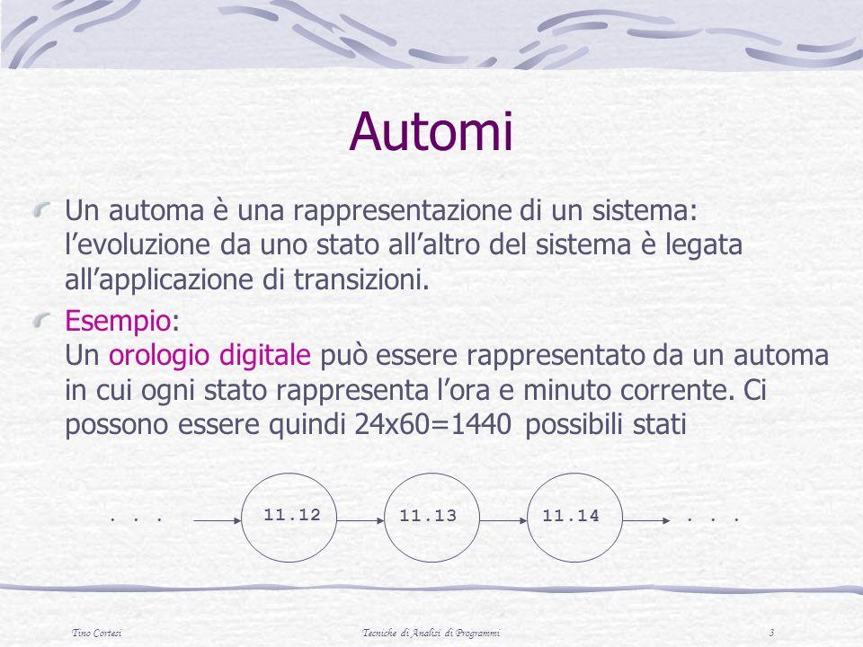 Tino CortesiTecniche di Analisi di Programmi 3 Automi Un automa è una rappresentazione di un sistema: levoluzione da uno stato allaltro del sistema è legata allapplicazione di transizioni.