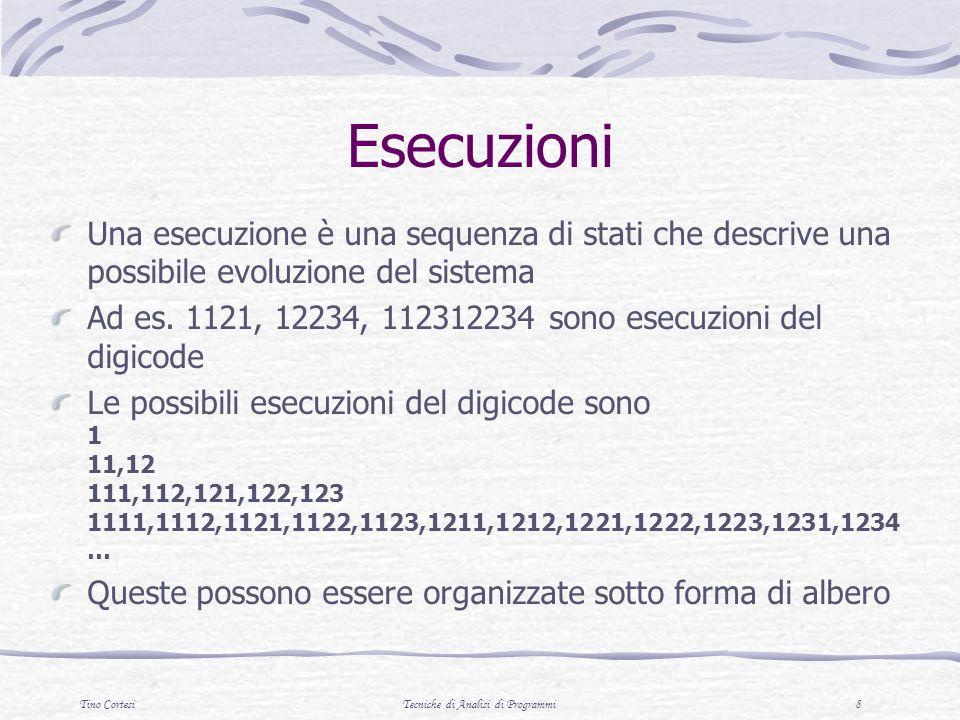 Tino CortesiTecniche di Analisi di Programmi 8 Esecuzioni Una esecuzione è una sequenza di stati che descrive una possibile evoluzione del sistema Ad es.