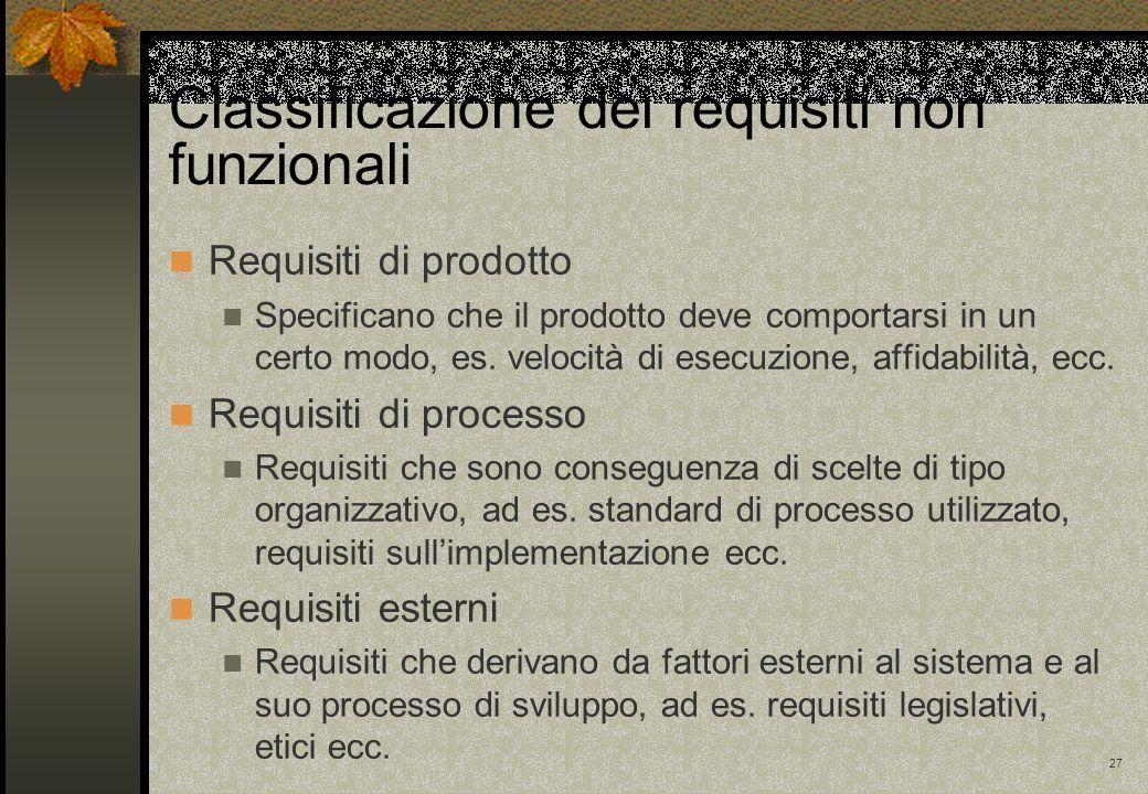 27 Classificazione dei requisiti non funzionali Requisiti di prodotto Specificano che il prodotto deve comportarsi in un certo modo, es.