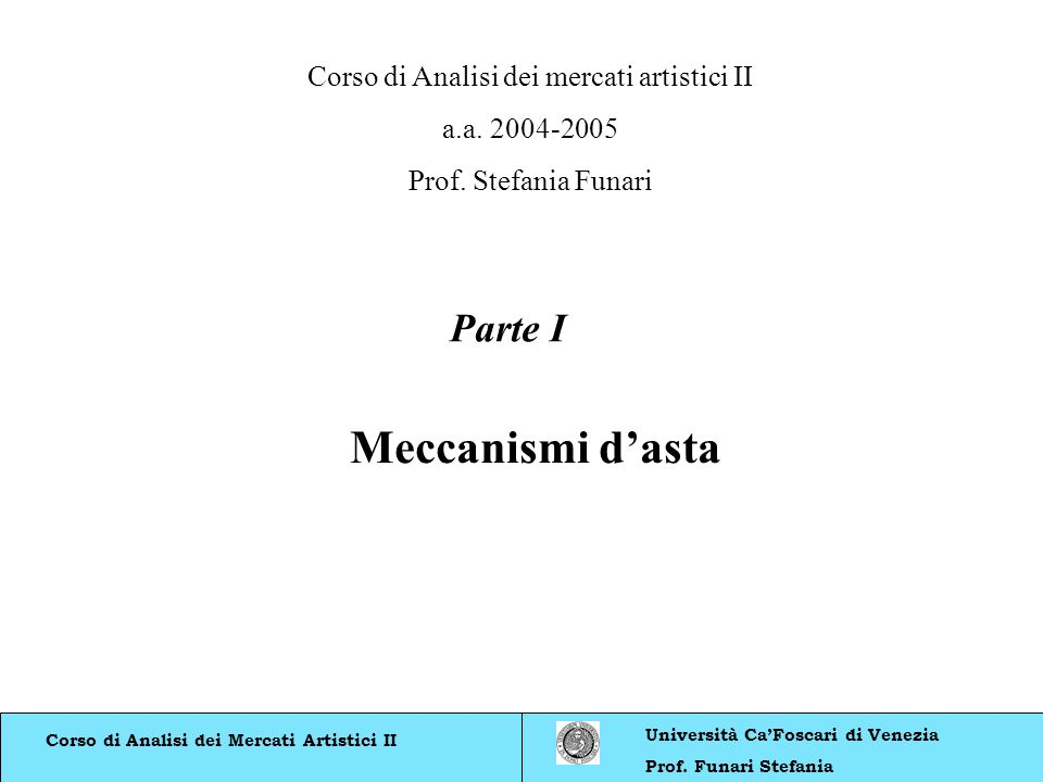 Corso di Analisi dei Mercati Artistici II Università CaFoscari di Venezia Prof. Funari Stefania Meccanismi dasta Parte I Corso di Analisi dei mercati