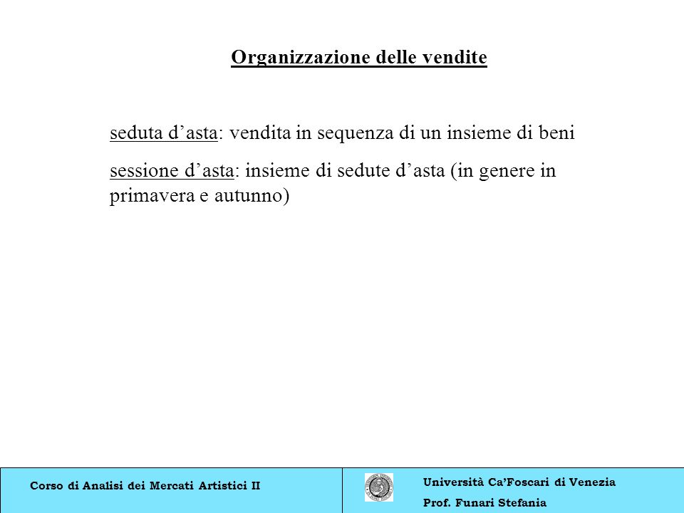 Corso di Analisi dei Mercati Artistici II Università CaFoscari di Venezia Prof. Funari Stefania Organizzazione delle vendite seduta dasta: vendita in