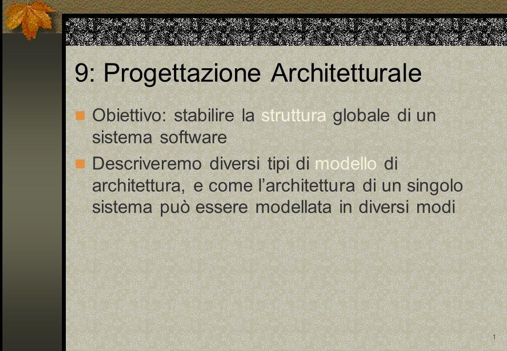 1 9: Progettazione Architetturale Obiettivo: stabilire la struttura globale di un sistema software Descriveremo diversi tipi di modello di architettura, e come larchitettura di un singolo sistema può essere modellata in diversi modi