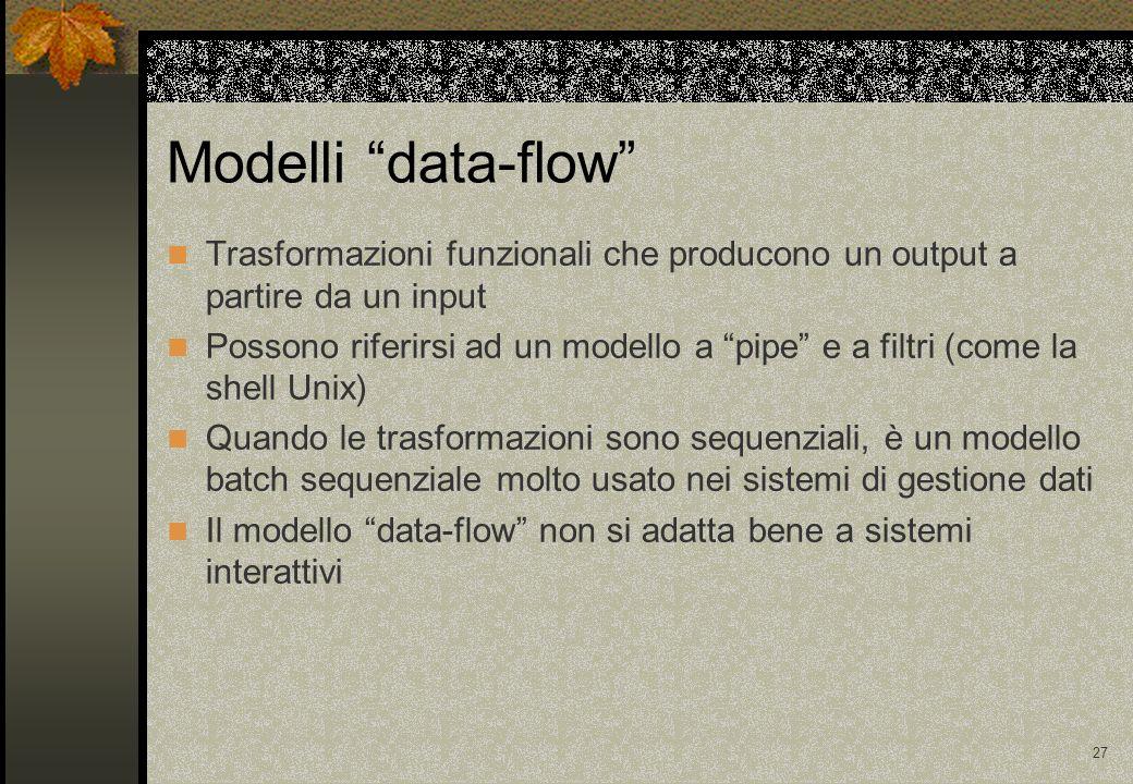 27 Modelli data-flow Trasformazioni funzionali che producono un output a partire da un input Possono riferirsi ad un modello a pipe e a filtri (come la shell Unix) Quando le trasformazioni sono sequenziali, è un modello batch sequenziale molto usato nei sistemi di gestione dati Il modello data-flow non si adatta bene a sistemi interattivi