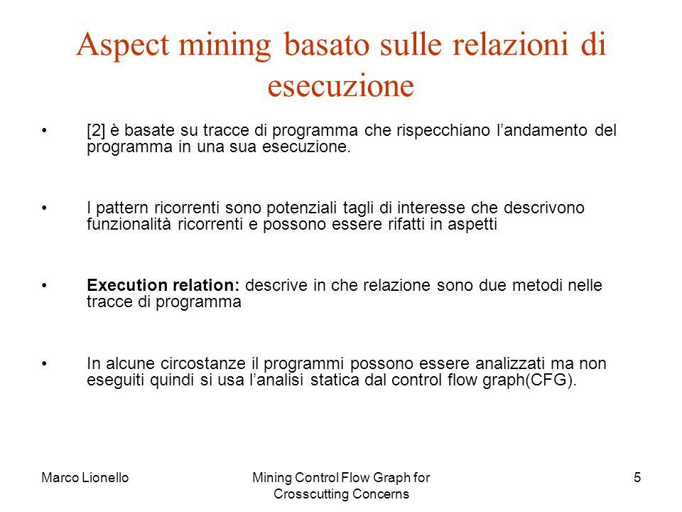 Marco LionelloMining Control Flow Graph for Crosscutting Concerns 5 Aspect mining basato sulle relazioni di esecuzione [2] è basate su tracce di programma che rispecchiano landamento del programma in una sua esecuzione.
