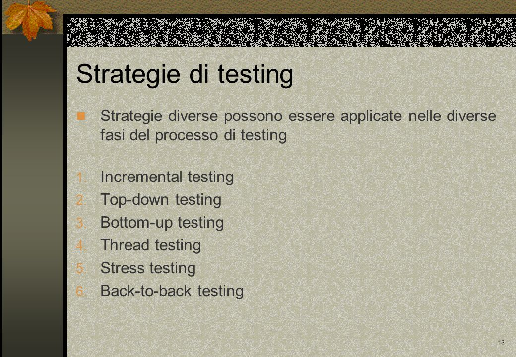 16 Strategie di testing Strategie diverse possono essere applicate nelle diverse fasi del processo di testing 1.
