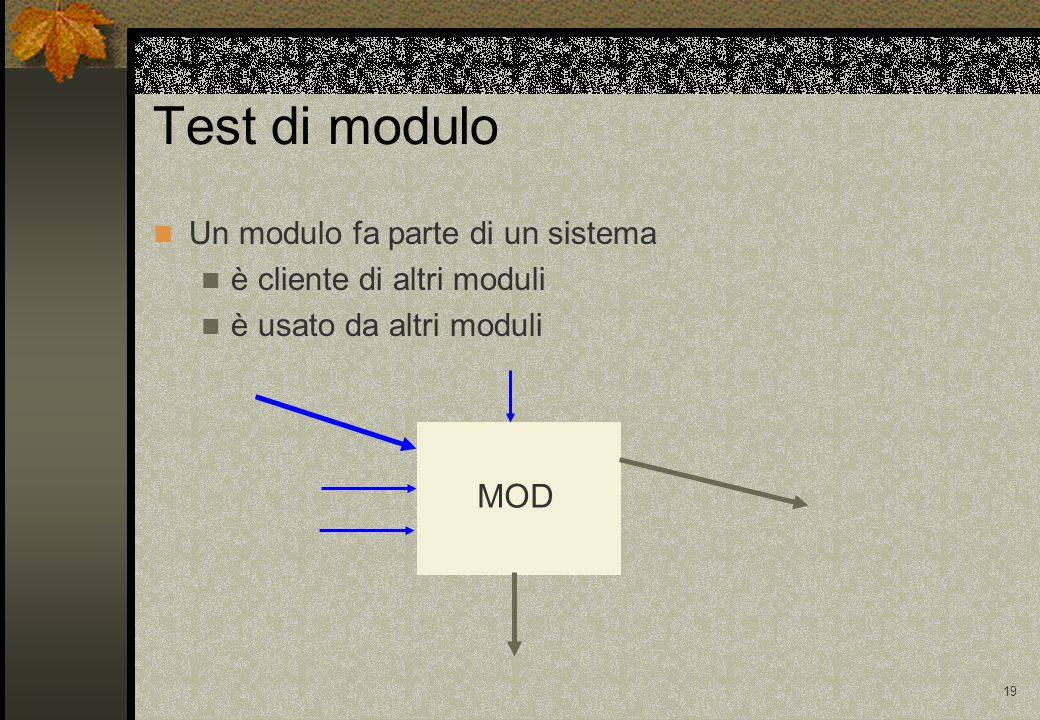 19 Test di modulo Un modulo fa parte di un sistema è cliente di altri moduli è usato da altri moduli MOD