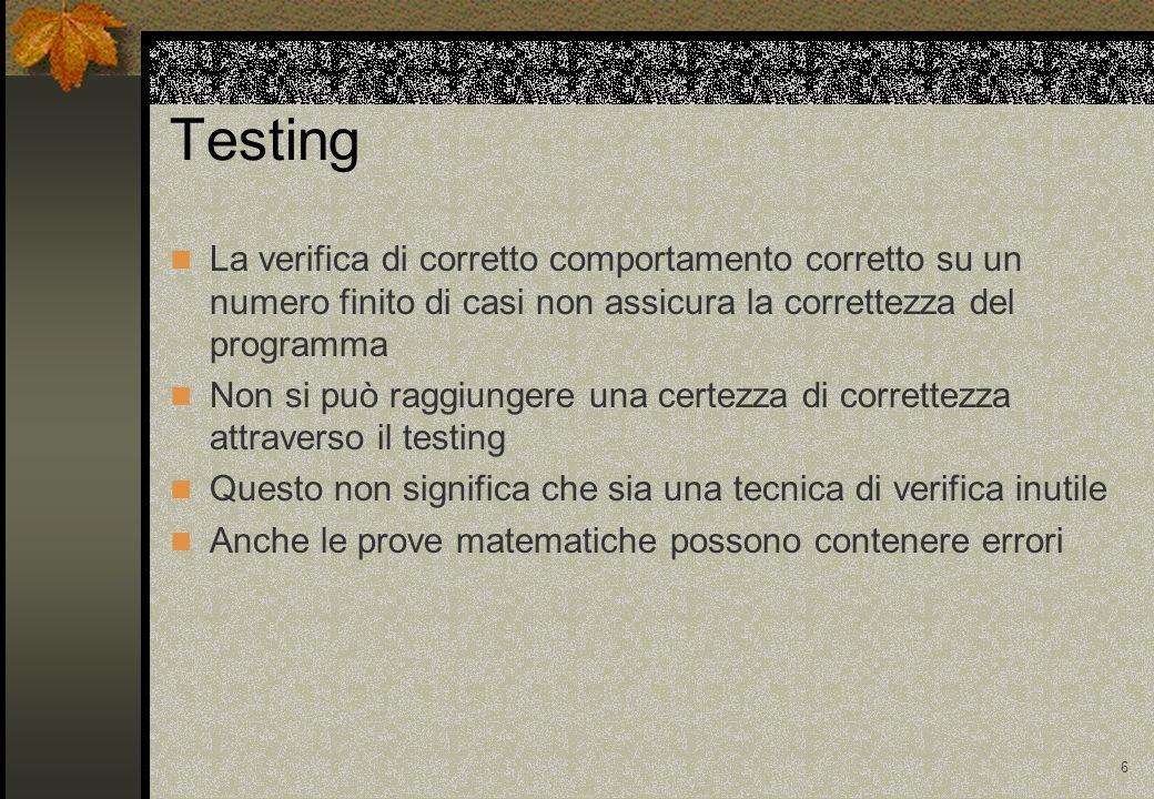 6 Testing La verifica di corretto comportamento corretto su un numero finito di casi non assicura la correttezza del programma Non si può raggiungere una certezza di correttezza attraverso il testing Questo non significa che sia una tecnica di verifica inutile Anche le prove matematiche possono contenere errori